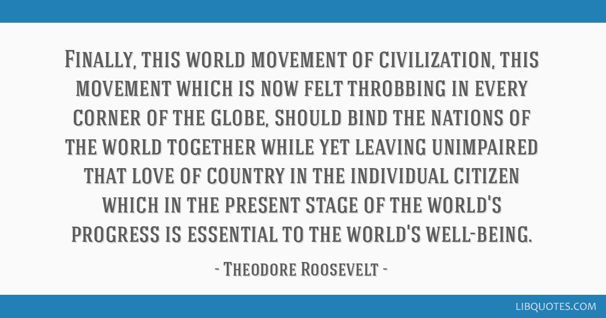Finally, this world movement of civilization, this movement which is now felt throbbing in every corner of the globe, should bind the nations of the...