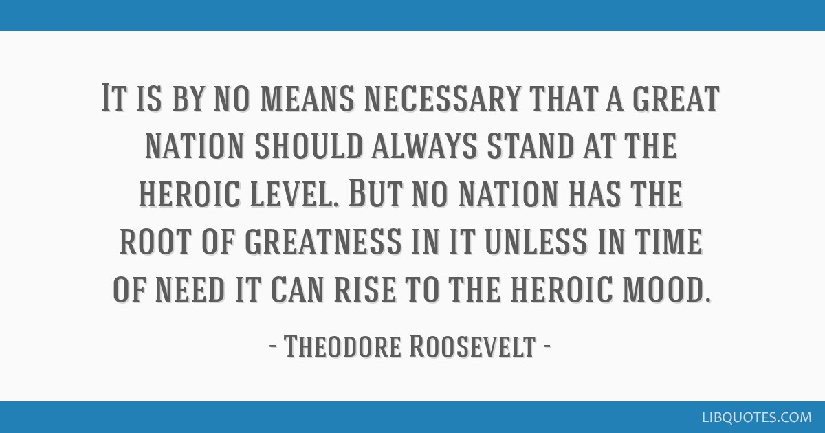It is by no means necessary that a great nation should always stand at the heroic level. But no nation has the root of greatness in it unless in time ...