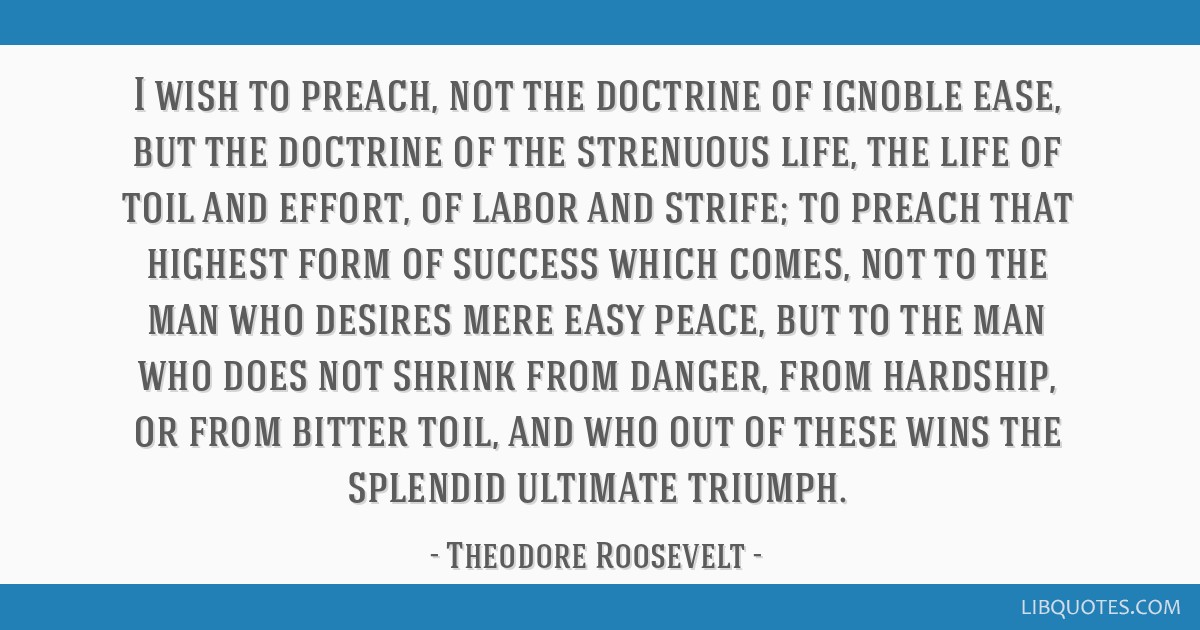 I wish to preach, not the doctrine of ignoble ease, but the doctrine of the strenuous life, the life of toil and effort, of labor and strife; to...