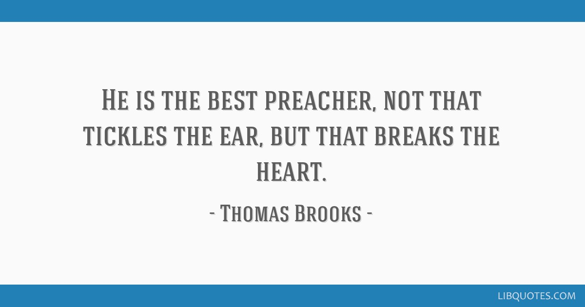 He is the best preacher, not that tickles the ear, but that breaks the  heart.
