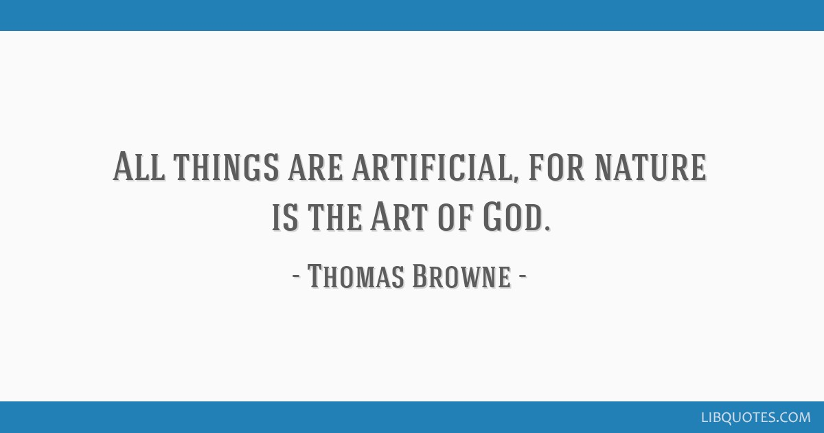All things are artificial, for nature is the Art of God.