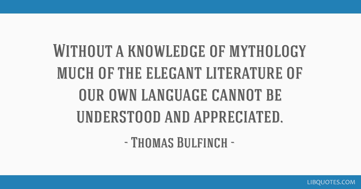 Without a knowledge of mythology much of the elegant literature of our own language cannot be understood and appreciated.