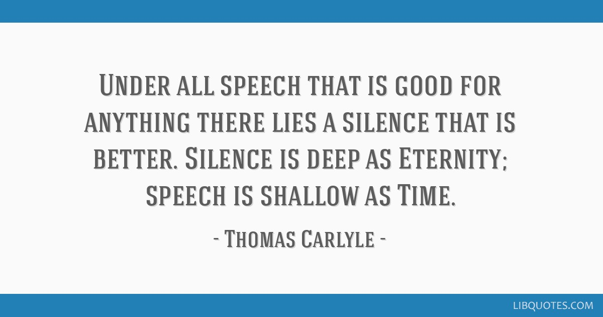 Under all speech that is good for anything there lies a silence that is better. Silence is deep as Eternity; speech is shallow as Time.
