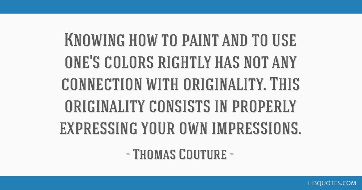 Knowing how to paint and to use one's colors rightly has not any connection with originality. This originality consists in properly expressing your...