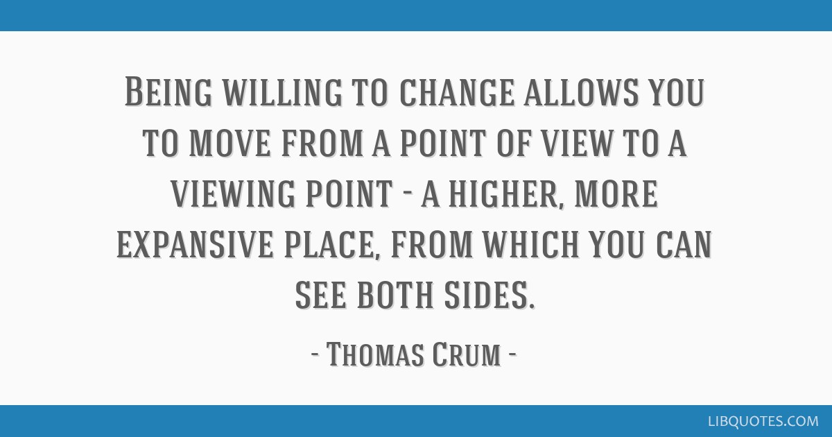 Being willing to change allows you to move from a point of view to a viewing point - a higher, more expansive place, from which you can see both...