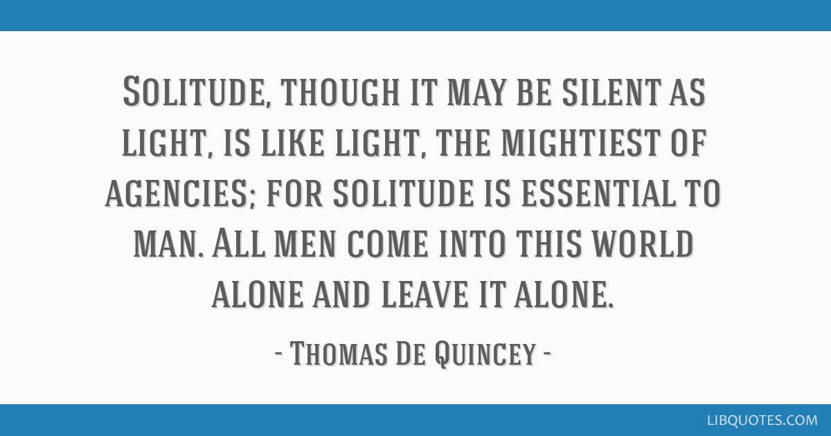 Solitude, though it may be silent as light, is like light, the mightiest of agencies; for solitude is essential to man. All men come into this world...