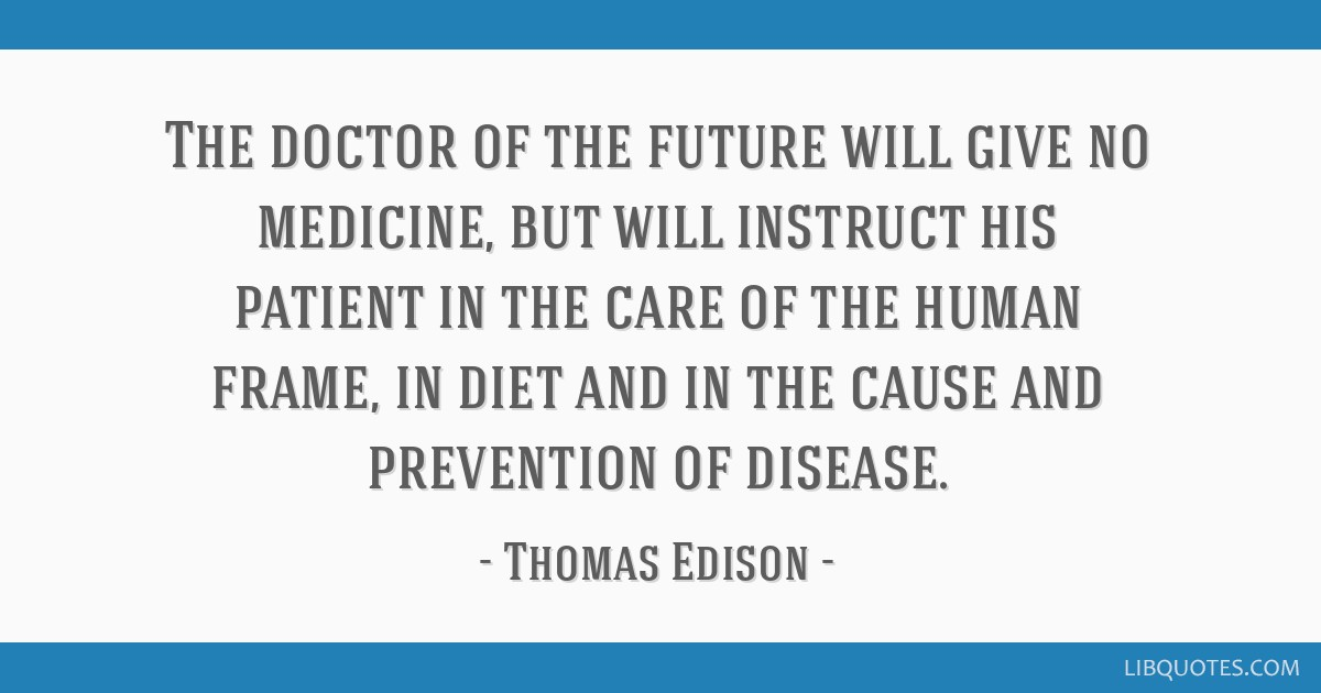The doctor of the future will give no medicine, but will instruct his patient in the care of the human frame, in diet and in the cause and prevention ...