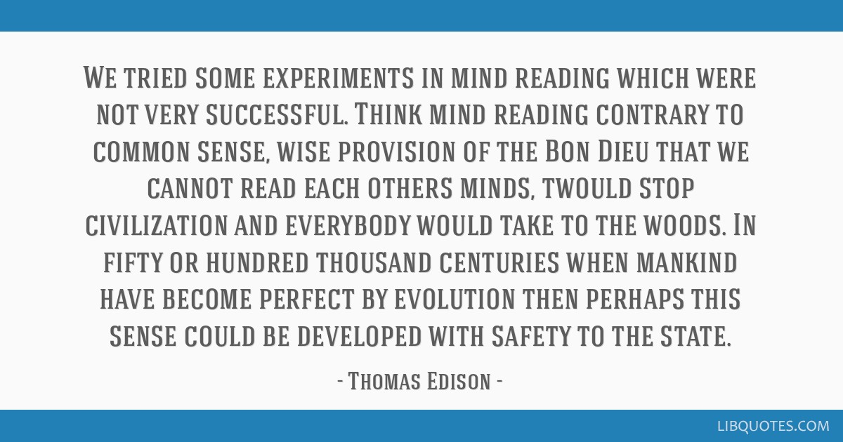 We tried some experiments in mind reading which were not very successful. Think mind reading contrary to common sense, wise provision of the Bon Dieu ...