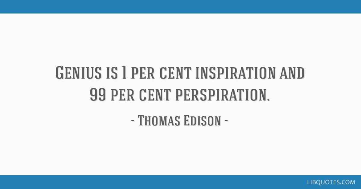 Genius is 1 per cent inspiration and 99 per cent perspiration.