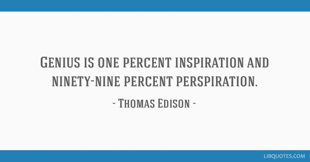 Genius is one percent inspiration and ninety-nine percent perspiration.