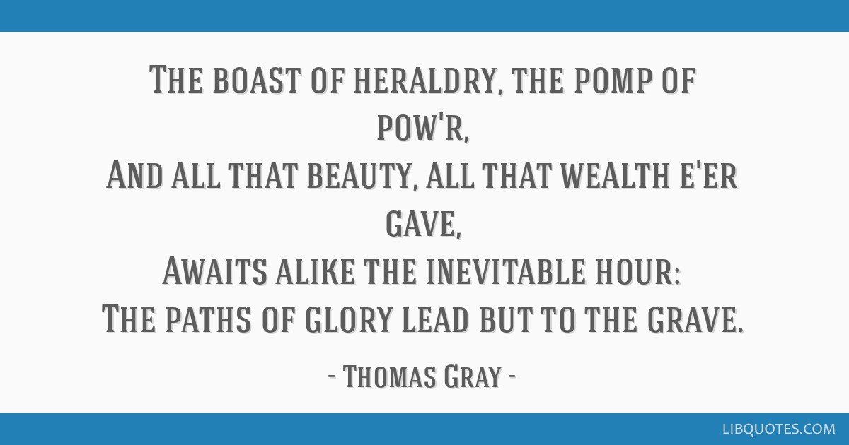 The boast of heraldry, the pomp of pow'r, And all that beauty, all that wealth e'er gave, Awaits alike the inevitable hour: The paths of glory lead...