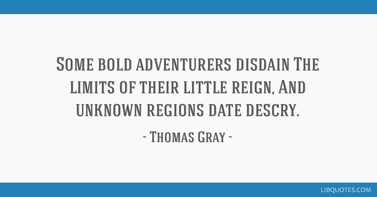 Some bold adventurers disdain The limits of their little reign, And unknown regions date descry.