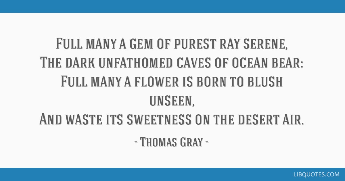Full many a gem of purest ray serene, The dark unfathomed caves of ocean bear: Full many a flower is born to blush unseen, And waste its sweetness on ...