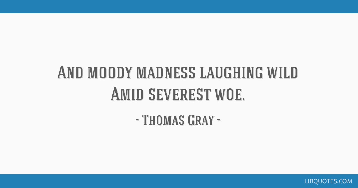 And moody madness laughing wild Amid severest woe.