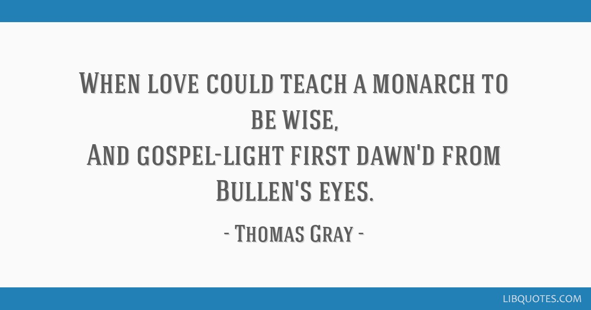 When love could teach a monarch to be wise, And gospel-light first dawn'd from Bullen's eyes.