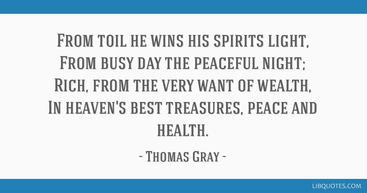 From toil he wins his spirits light, From busy day the peaceful night; Rich, from the very want of wealth, In heaven's best treasures, peace and...