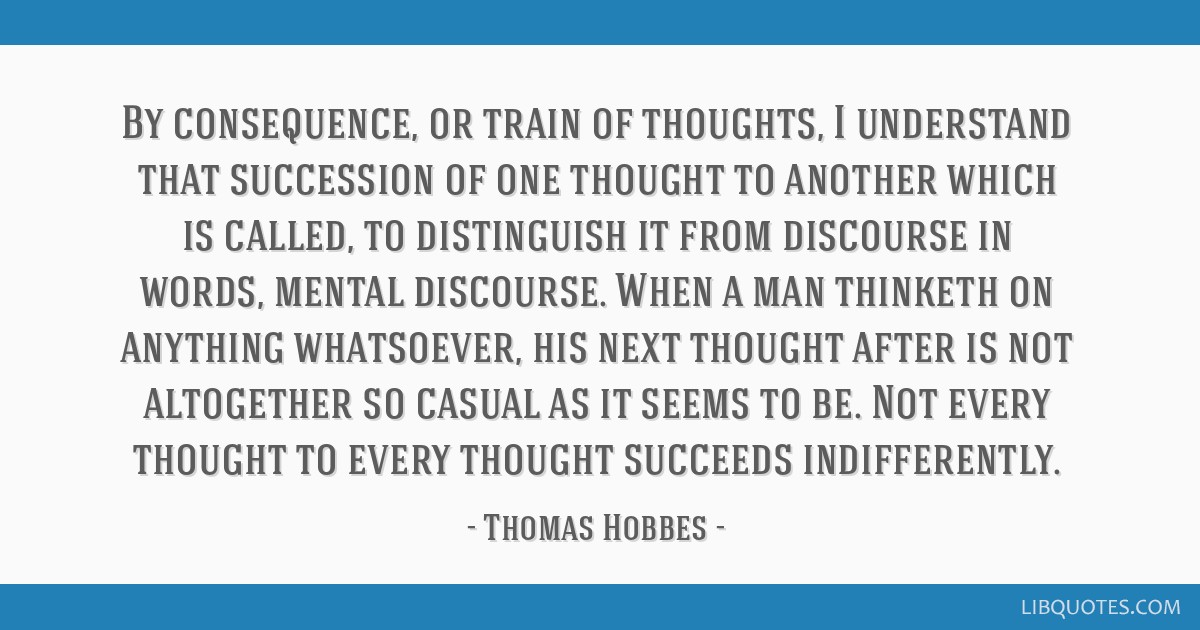 By consequence, or train of thoughts, I understand that succession of one thought to another which is called, to distinguish it from discourse in...