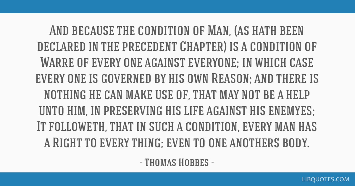 And because the condition of Man, (as hath been declared in the precedent Chapter) is a condition of Warre of every one against everyone; in which...