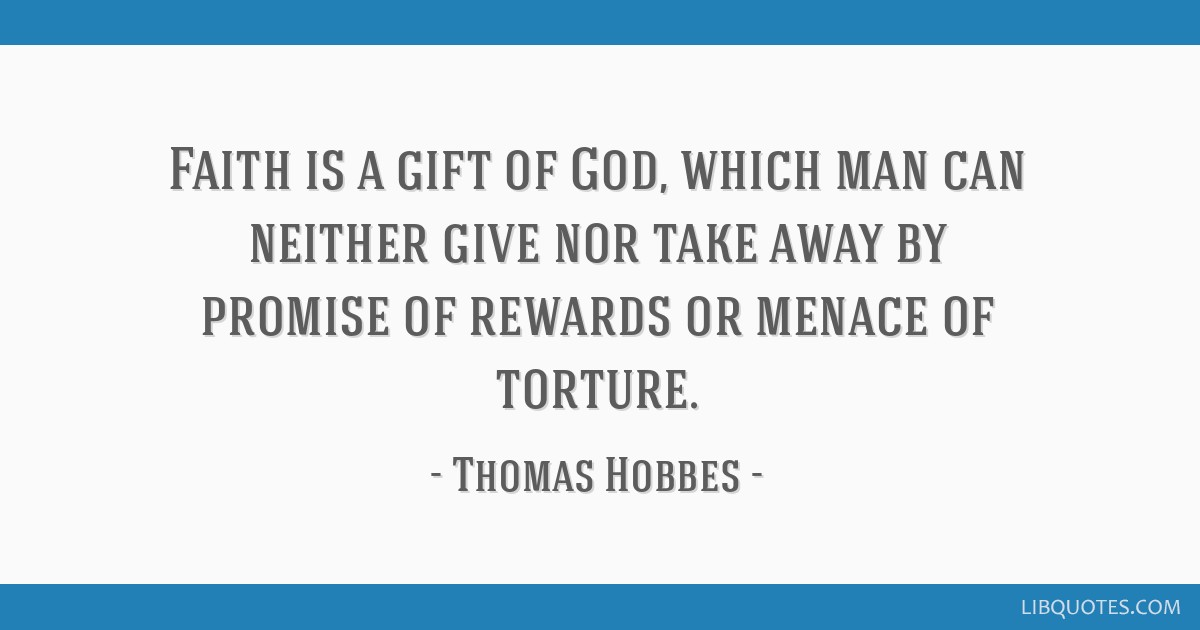 Faith is a gift of God, which man can neither give nor take away by promise of rewards or menace of torture.