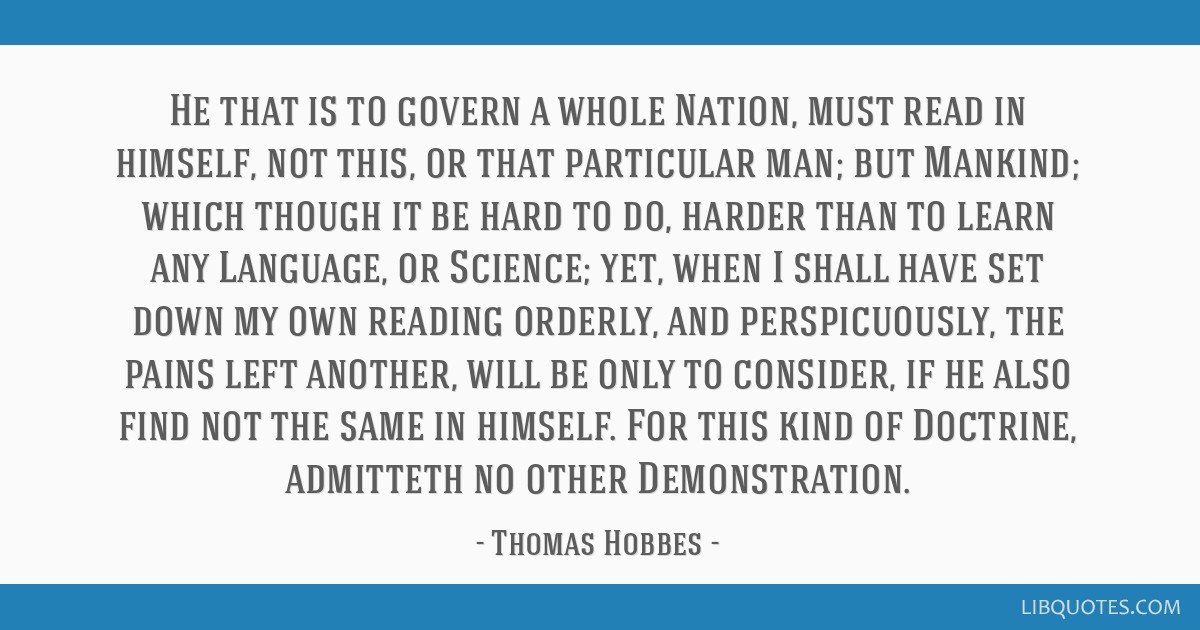 He that is to govern a whole Nation, must read in himself, not this, or that particular man; but Mankind; which though it be hard to do, harder than...