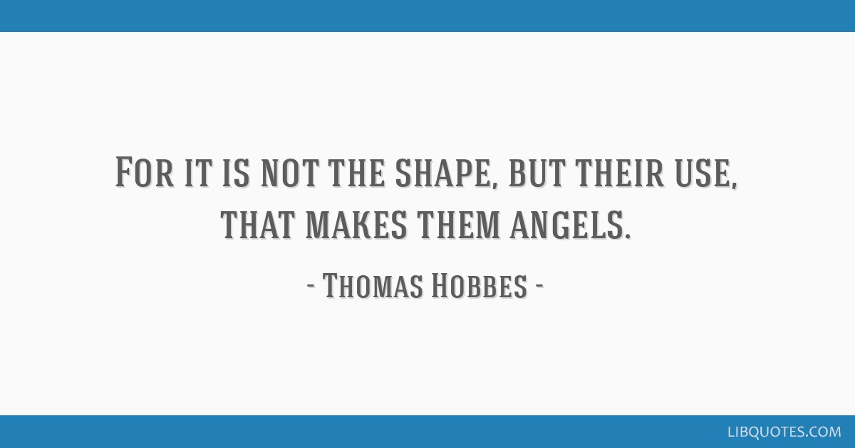 For it is not the shape, but their use, that makes them angels.