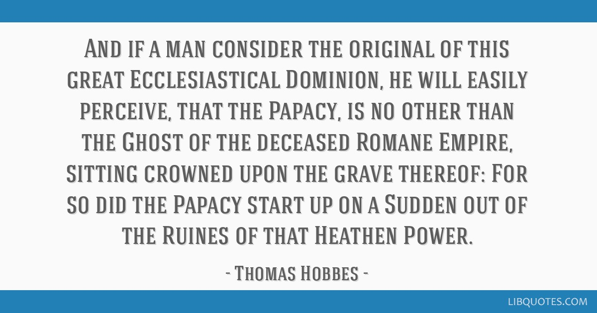 And if a man consider the original of this great Ecclesiastical Dominion, he will easily perceive, that the Papacy, is no other than the Ghost of the ...