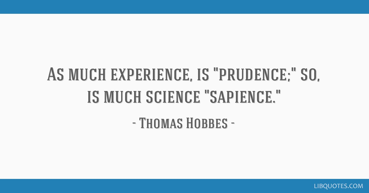 As much experience, is prudence; so, is much science sapience.