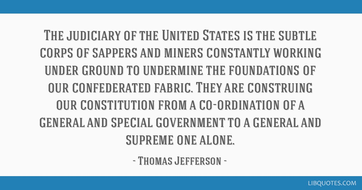 The judiciary of the United States is the subtle corps of sappers and miners constantly working under ground to undermine the foundations of our...