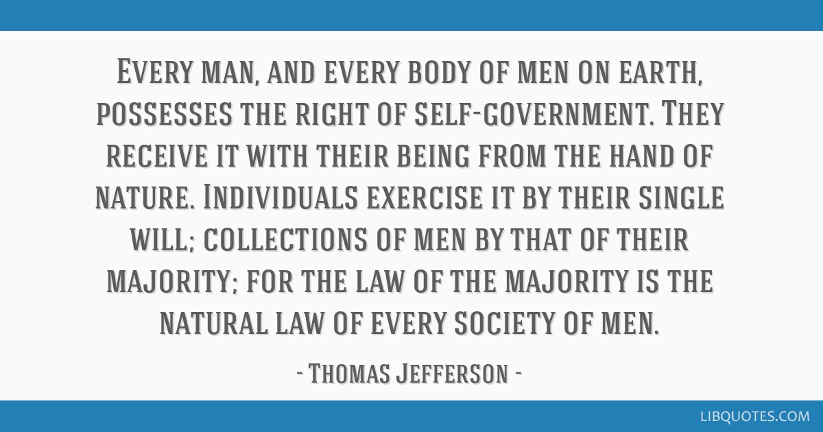 Every man, and every body of men on earth, possesses the right of self-government. They receive it with their being from the hand of nature....