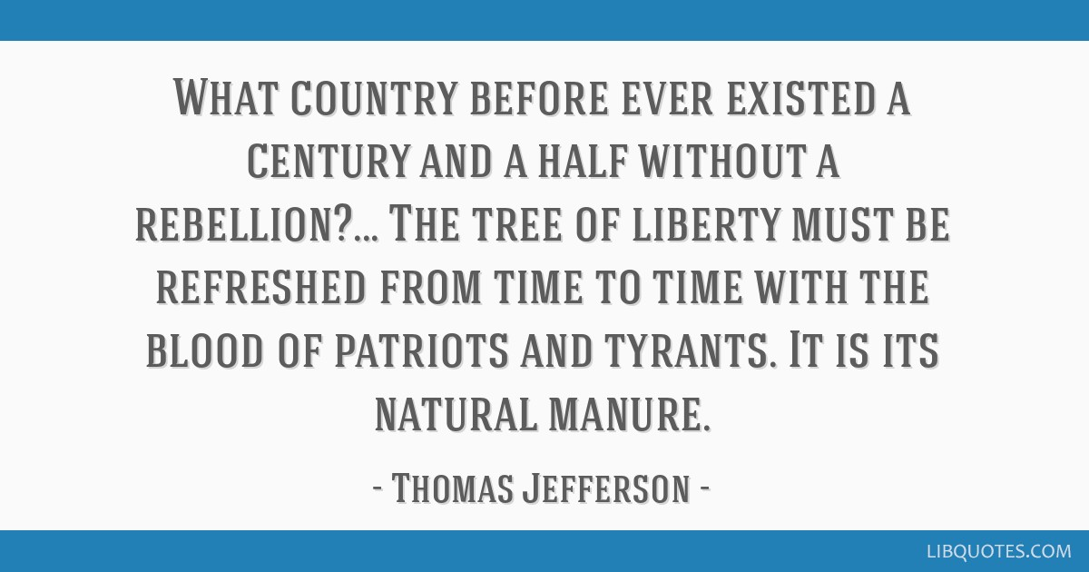 What country before ever existed a century and a half without a rebellion?... The tree of liberty must be refreshed from time to time with the blood...