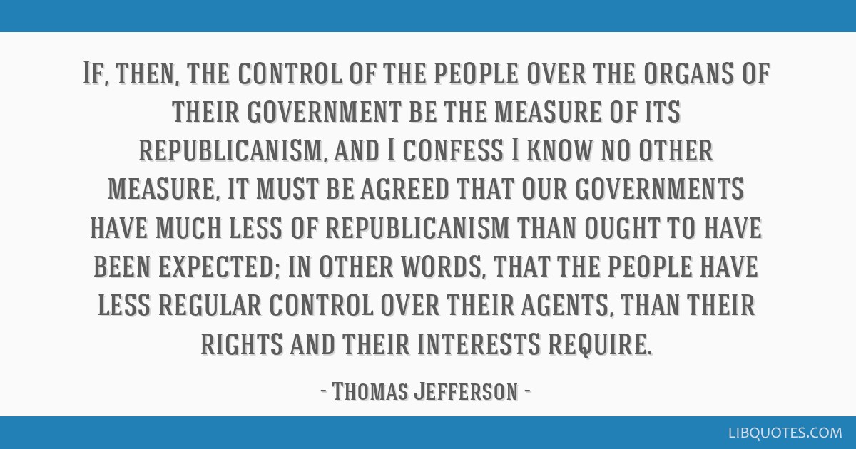 If, then, the control of the people over the organs of their government be the measure of its republicanism, and I confess I know no other measure,...