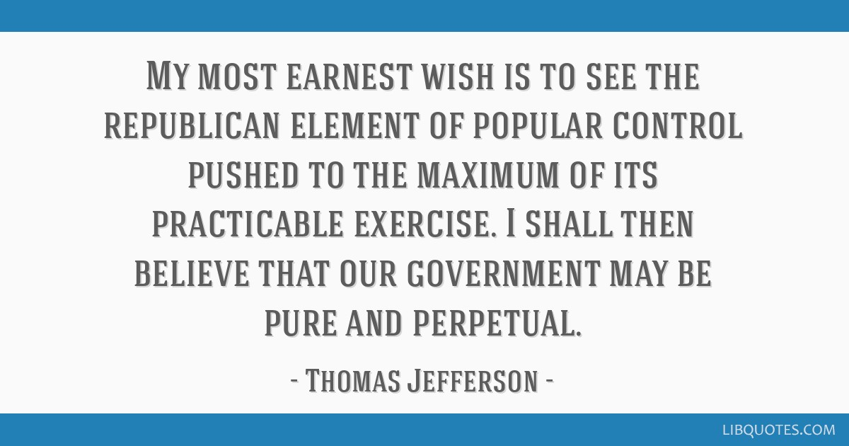My most earnest wish is to see the republican element of popular control pushed to the maximum of its practicable exercise. I shall then believe that ...