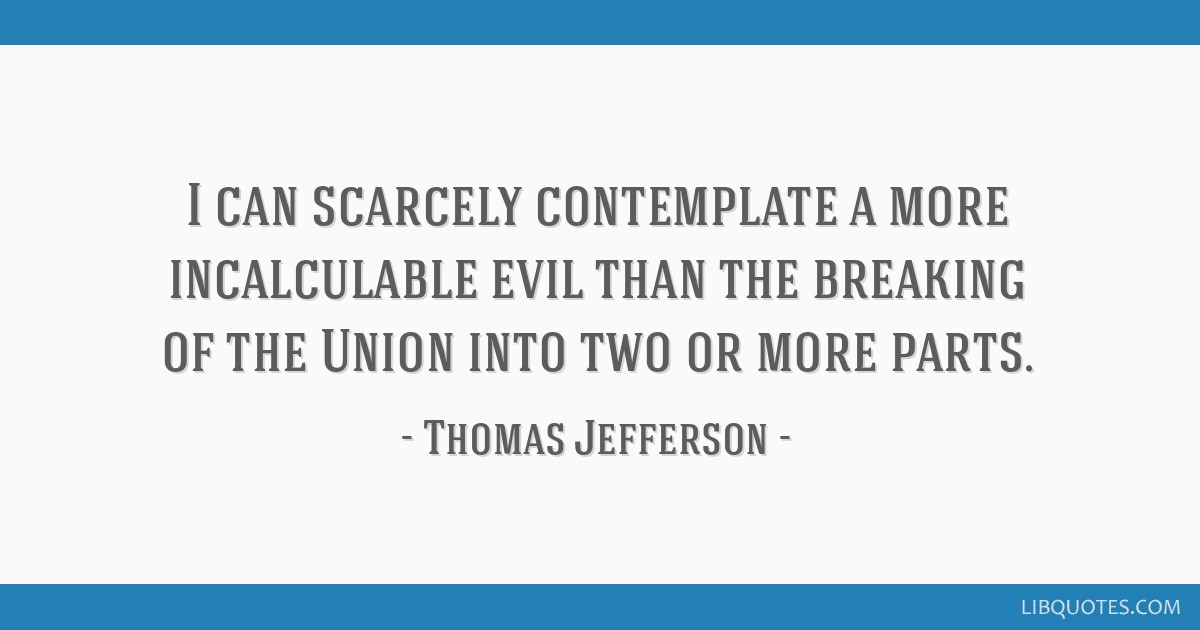 I can scarcely contemplate a more incalculable evil than the breaking of the Union into two or more parts.