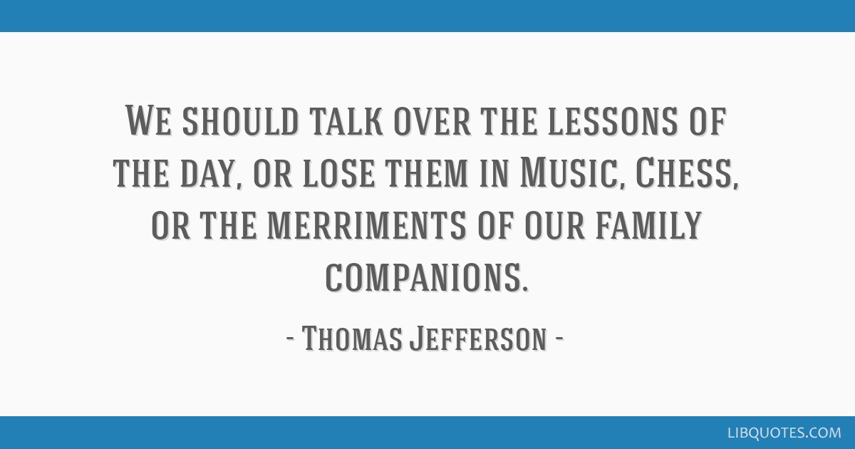 We should talk over the lessons of the day, or lose them in Music, Chess, or the merriments of our family companions.