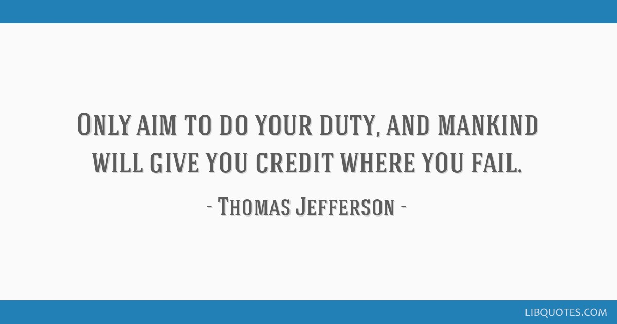 Only aim to do your duty, and mankind will give you credit where you fail.