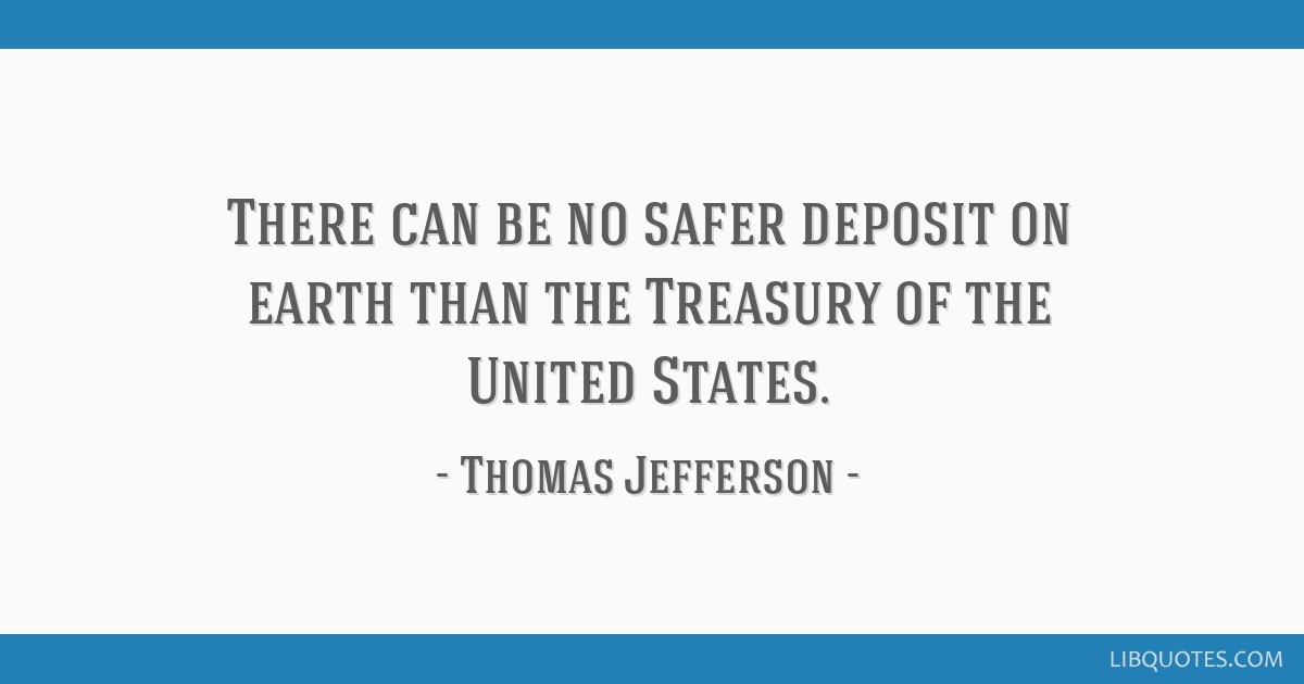 There can be no safer deposit on earth than the Treasury of the United States.