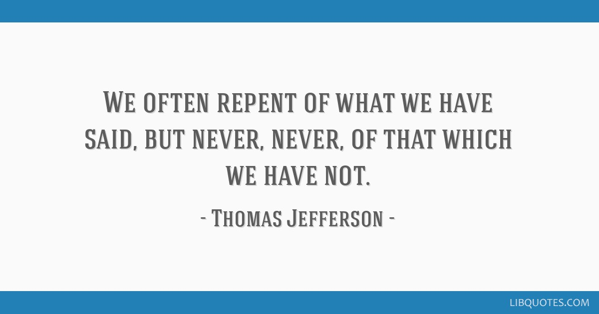 We often repent of what we have said, but never, never, of that which we have not.