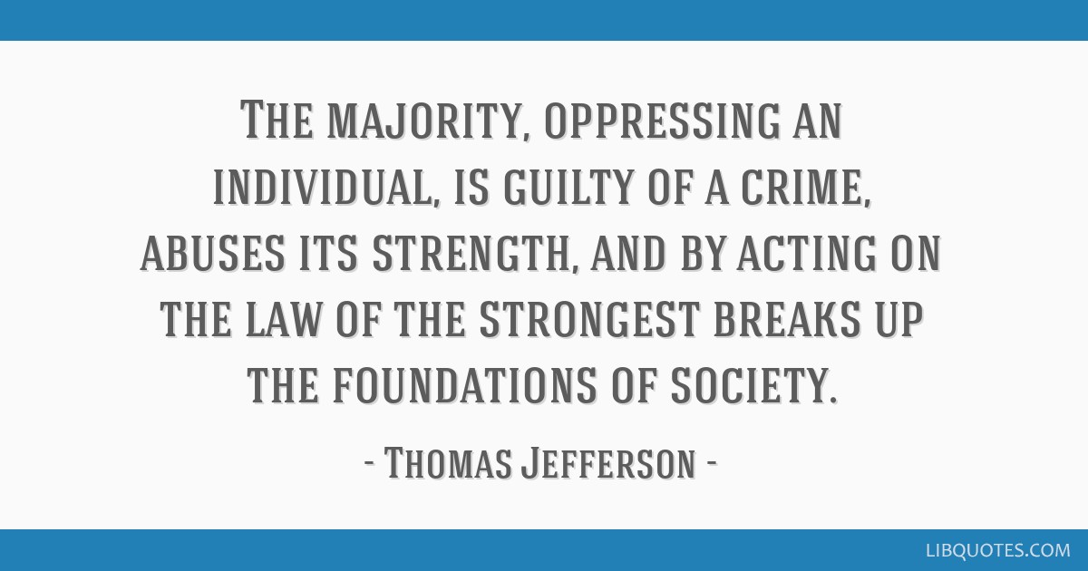 The majority, oppressing an individual, is guilty of a crime, abuses its strength, and by acting on the law of the strongest breaks up the...