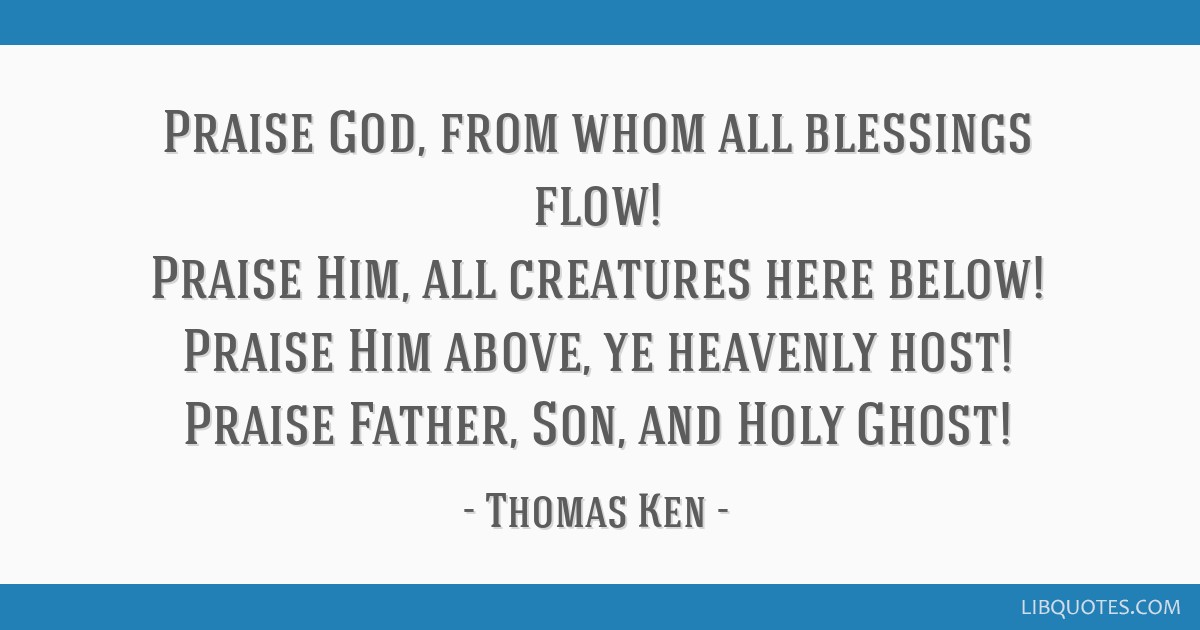 Praise God, from whom all blessings flow! Praise Him, all creatures here below! Praise Him above, ye heavenly host! Praise Father, Son, and Holy...