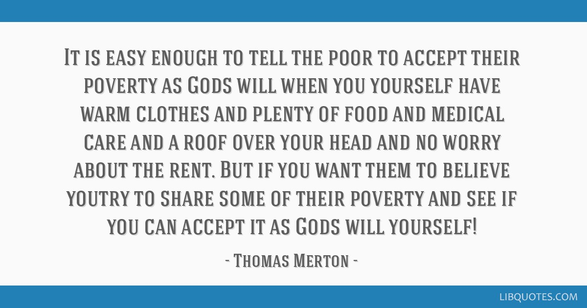 It is easy enough to tell the poor to accept their poverty as Gods will when you yourself have warm clothes and plenty of food and medical care and a ...