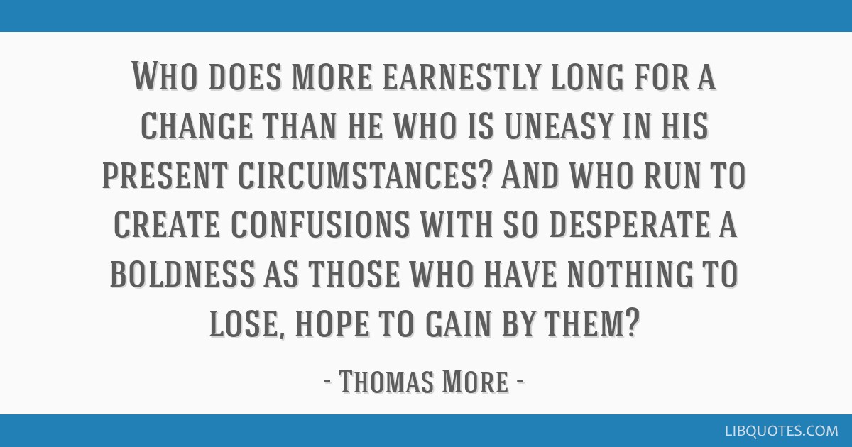 Who does more earnestly long for a change than he who is uneasy in his present circumstances? And who run to create confusions with so desperate a...