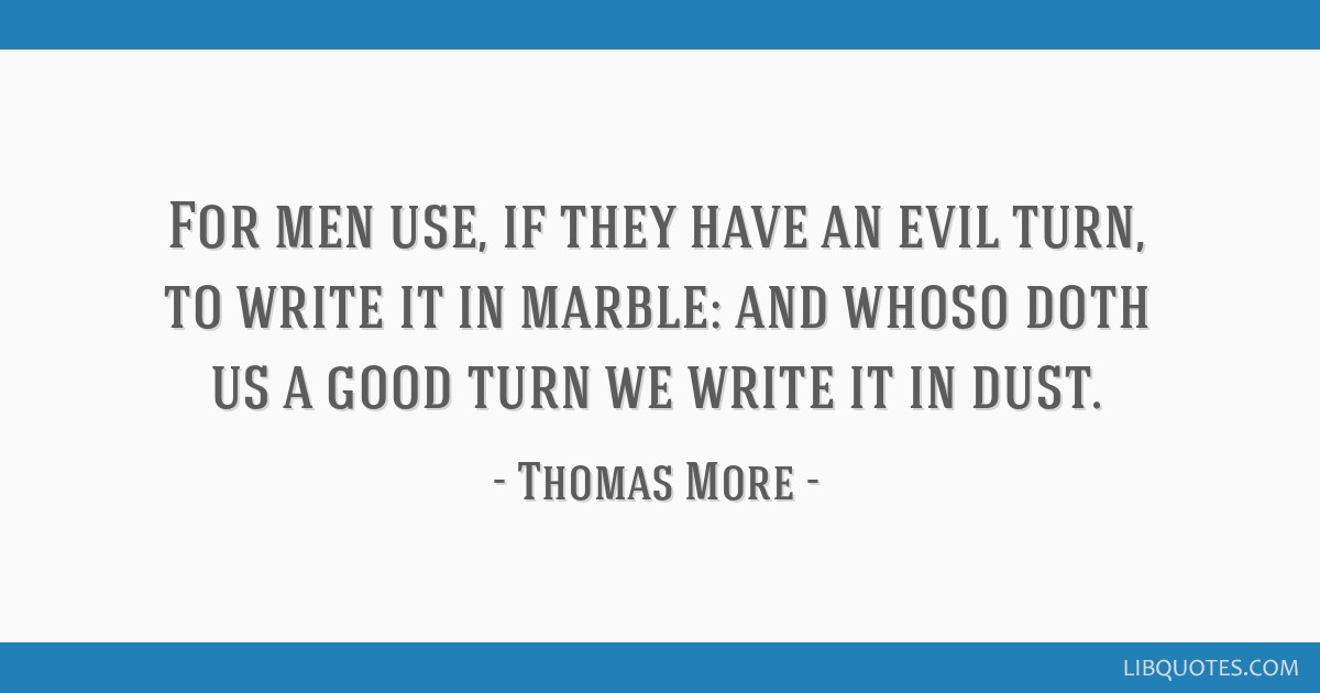 For men use, if they have an evil turn, to write it in marble: and whoso doth us a good turn we write it in dust.