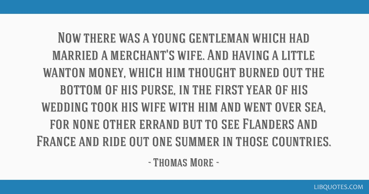 Now there was a young gentleman which had married a merchant's wife. And having a little wanton money, which him thought burned out the bottom of his ...