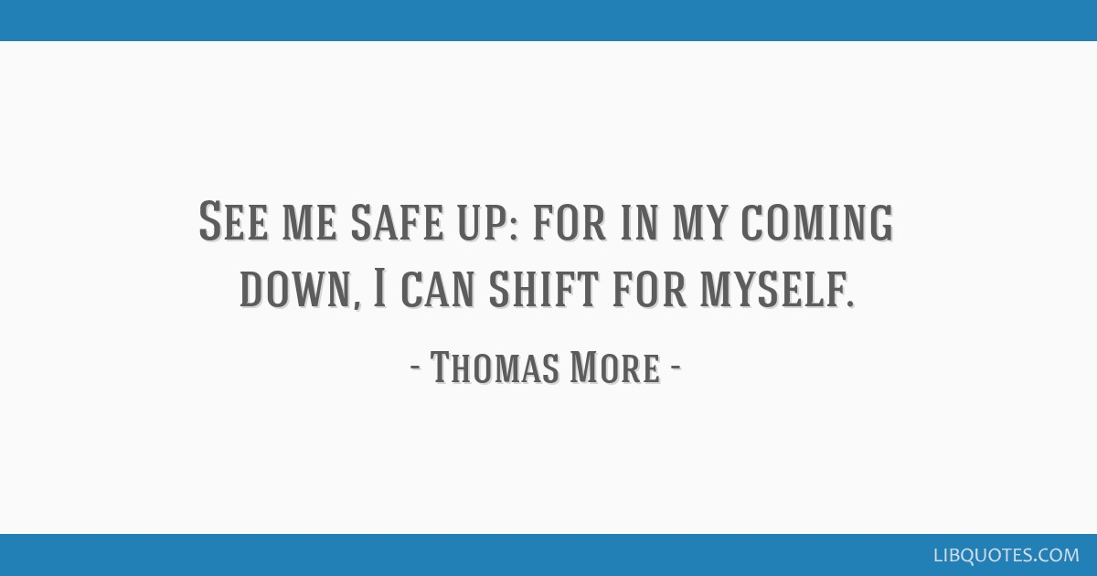 See me safe up: for in my coming down, I can shift for myself.