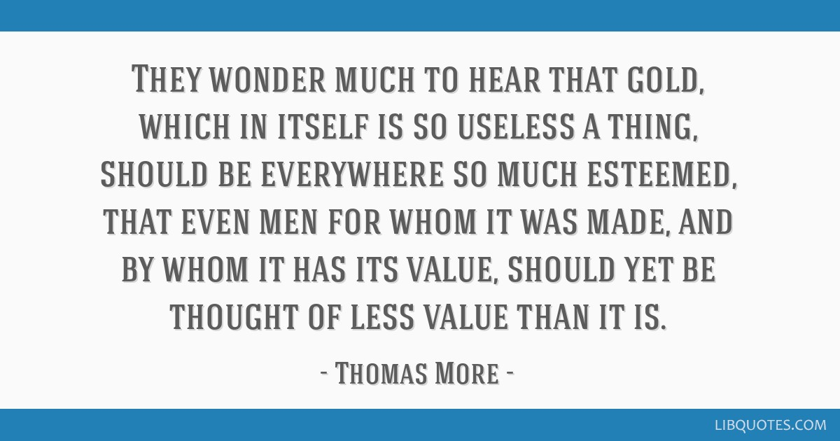 They wonder much to hear that gold, which in itself is so useless a thing, should be everywhere so much esteemed, that even men for whom it was made, ...