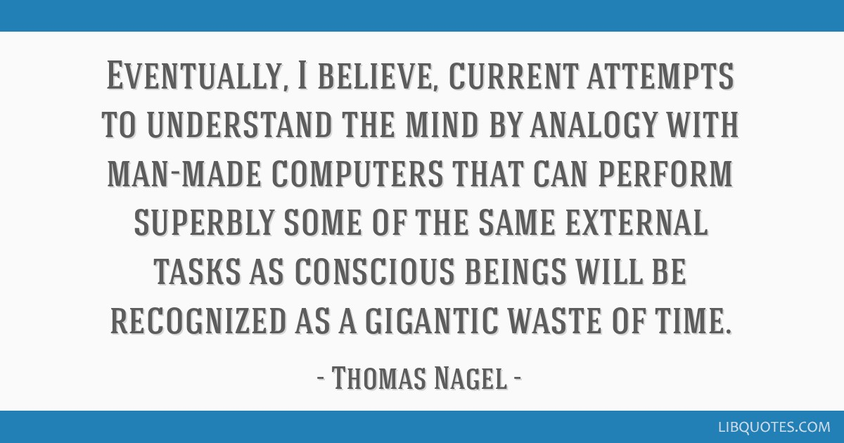 Eventually, I believe, current attempts to understand the mind by analogy with man-made computers that can perform superbly some of the same external ...
