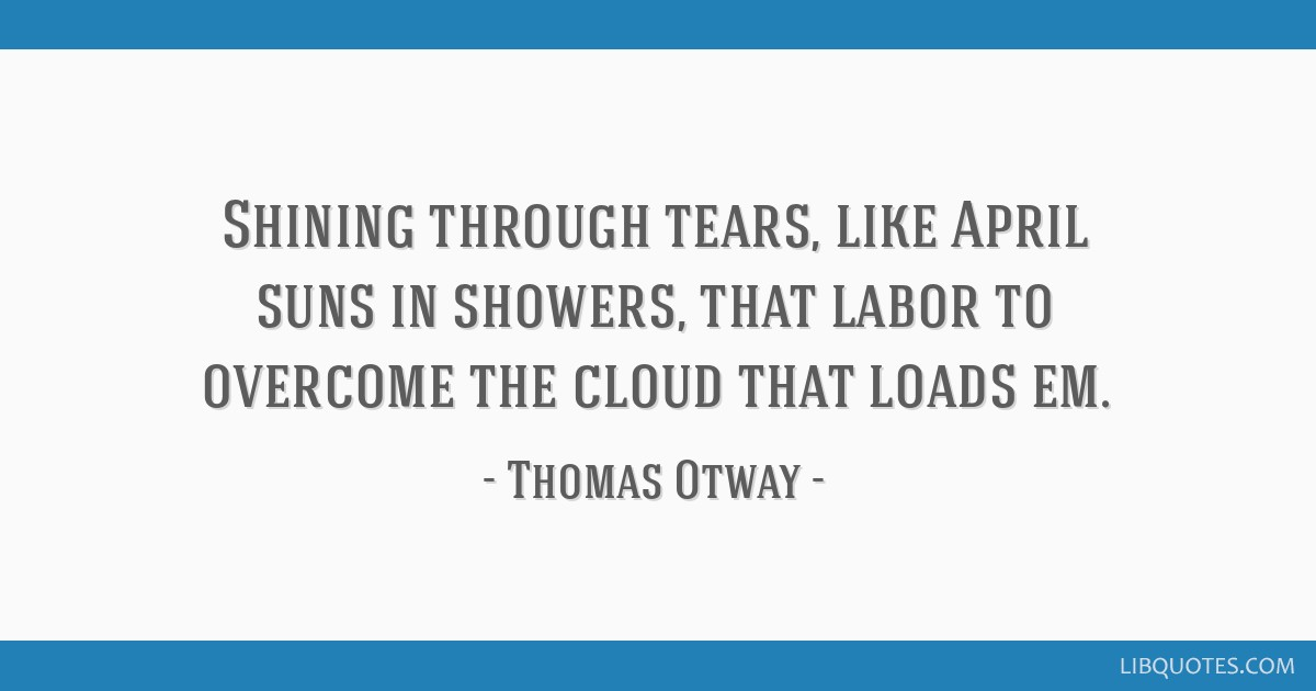 Shining through tears, like April suns in showers, that labor to overcome the cloud that loads em.