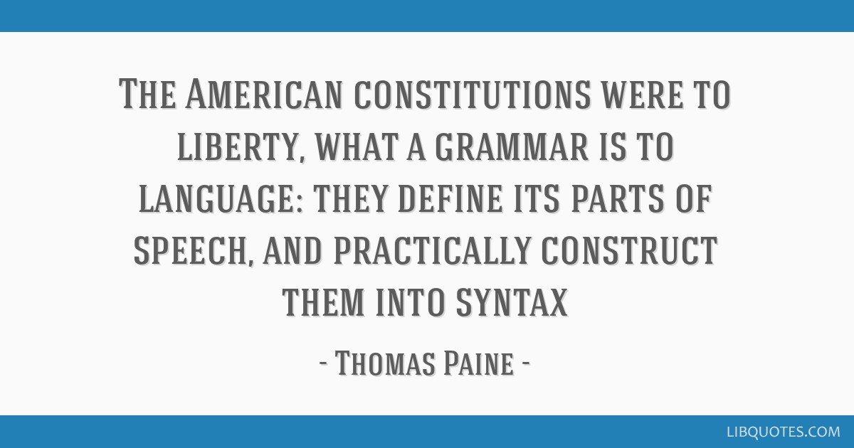 The American constitutions were to liberty, what a grammar is to language: they define its parts of speech, and practically construct them into syntax