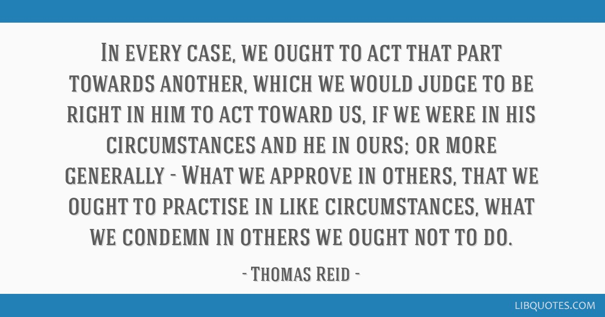 In every case, we ought to act that part towards another, which we would judge to be right in him to act toward us, if we were in his circumstances...
