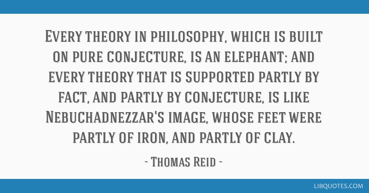 Every theory in philosophy, which is built on pure conjecture, is an elephant; and every theory that is supported partly by fact, and partly by...